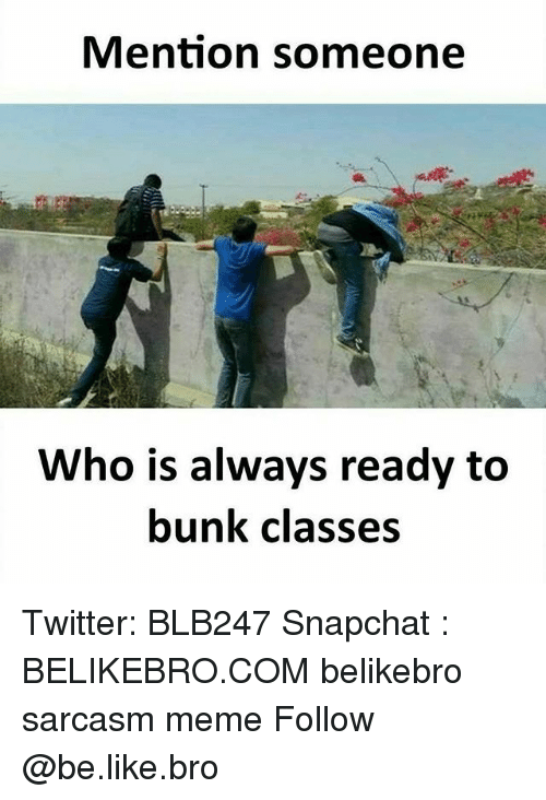 Be Like, Meme, and Memes: Mention someone  Who is always ready to  bunk classes Twitter: BLB247 Snapchat : BELIKEBRO.COM belikebro sarcasm meme Follow @be.like.bro