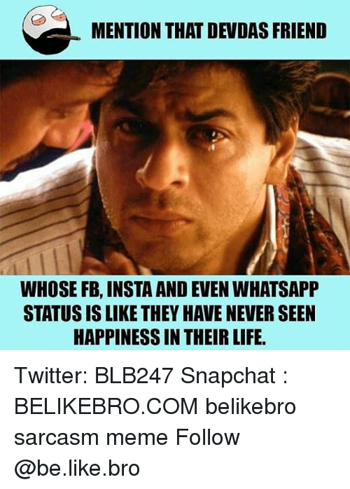 whatsapp status: MENTION THAT DEVDAS FRIEND  WHOSE FB, INSTA AND EVEN WHATSAPP  STATUS IS LIKE THEY HAVE NEVER SEEN  HAPPINESS IN THEIR LIFE Twitter: BLB247 Snapchat : BELIKEBRO.COM belikebro sarcasm meme Follow @be.like.bro