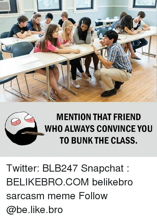 like: MENTION THAT FRIEND  WHO ALWAYS CONVINCE YOU  TO BUNK THE CLASS Twitter: BLB247 Snapchat : BELIKEBRO.COM belikebro sarcasm meme Follow @be.like.bro