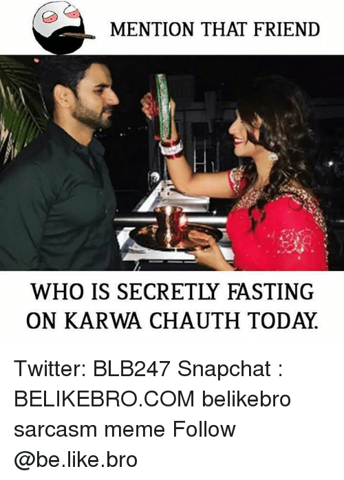 Be Like, Meme, and Memes: MENTION THAT FRIEND  WHO IS SECRETLY FASTING  ON KARWA CHAUTH TODAY Twitter: BLB247 Snapchat : BELIKEBRO.COM belikebro sarcasm meme Follow @be.like.bro