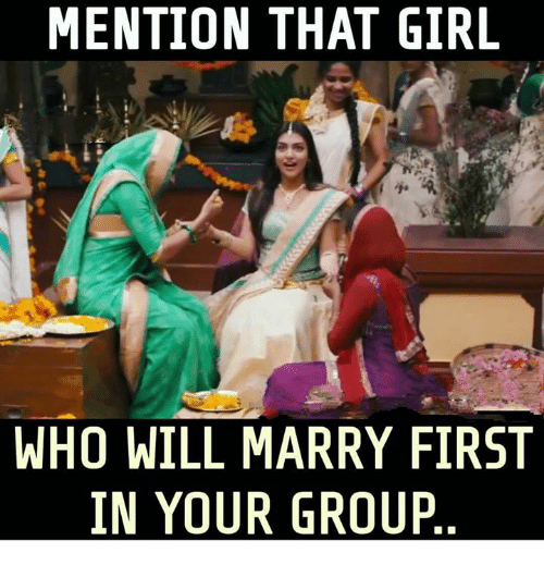 Memes, Girl, and 🤖: MENTION THAT GIRL  WHO WILL MARRY FIRST  IN YOUR GROUP