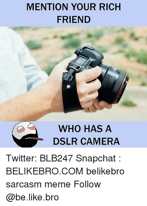 Mentiones: MENTION YOUR RICH  FRIEND  WHO HAS A  DSLR CAMERA Twitter: BLB247 Snapchat : BELIKEBRO.COM belikebro sarcasm meme Follow @be.like.bro
