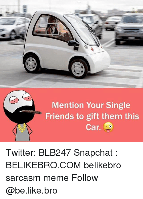 Mentiones: Mention Your Single  Friends to gift them this  Car. Twitter: BLB247 Snapchat : BELIKEBRO.COM belikebro sarcasm meme Follow @be.like.bro