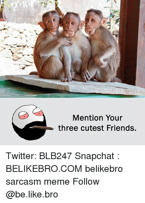 Be Like, Friends, and Meme: Mention Your  three cutest Friends. Twitter: BLB247 Snapchat : BELIKEBRO.COM belikebro sarcasm meme Follow @be.like.bro