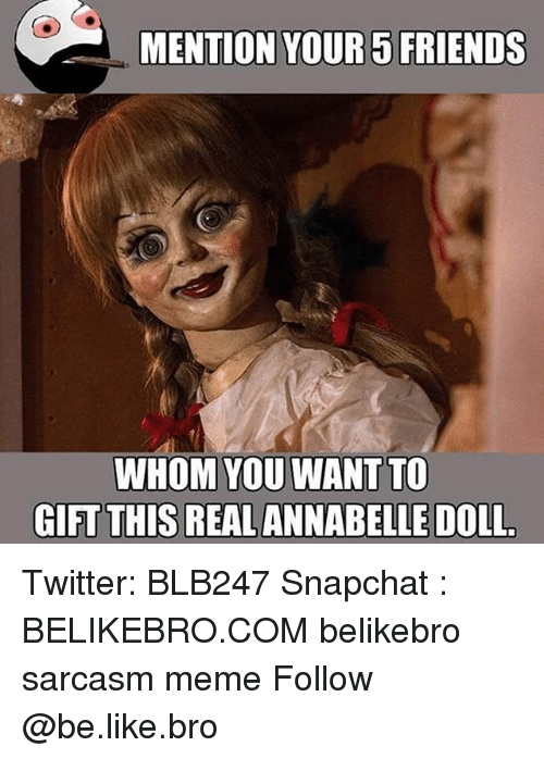 Mentiones: MENTION YOUR5 FRIENDS  WHOM YOU WANT TO  GIFT THIS REALANNABELLE DOLL Twitter: BLB247 Snapchat : BELIKEBRO.COM belikebro sarcasm meme Follow @be.like.bro
