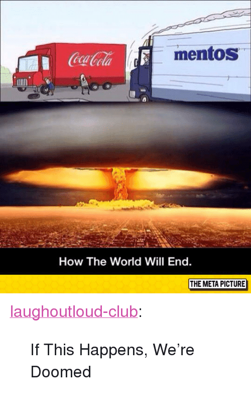 "were doomed: mentos  eca  How The World Will End.  THE META PICTURE <p><a href=""http://laughoutloud-club.tumblr.com/post/155221035815/if-this-happens-were-doomed"" class=""tumblr_blog"">laughoutloud-club</a>:</p>  <blockquote><p>If This Happens, We're Doomed</p></blockquote>"