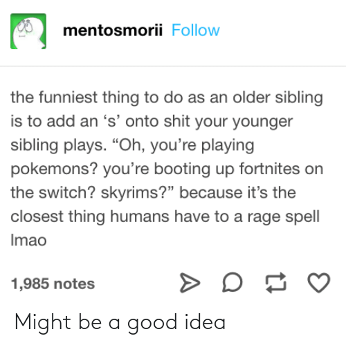 """Older Sibling: mentosmorii Follow  the funniest thing to do as an older sibling  is to add an 's' onto shit your younger  sibling plays. """"Oh, you're playing  pokemons? you're booting up fortnites on  the switch? skyrims?"""" because it's the  closest thing humans have to a rage spell  Imao  1,985 notes Might be a good idea"""