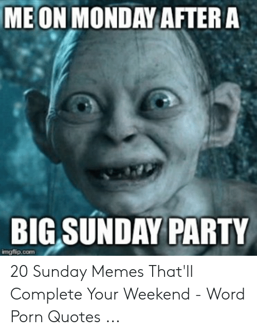 Its Sunday Meme: MEON MONDAY AFTER A  BIG SUNDAY PARTY  imgflip.com 20 Sunday Memes That'll Complete Your Weekend - Word Porn Quotes ...