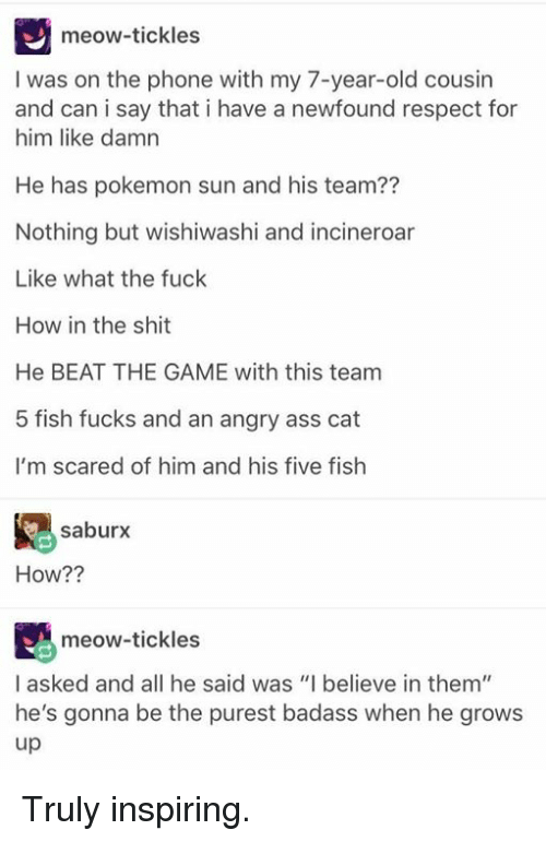 """pokemon sun: meow-tickles  I was on the phone with my 7-year-old cousin  and can i say that i have a newfound respect for  him like damn  He has pokemon sun and his team??  Nothing but wishiwashi and incineroar  Like what the fuck  How in the shit  He BEAT THE GAME with this team  5 fish fucks and an angry ass cat  I'm scared of him and his five fish  saburx  How??  meow-tickles  I asked and all he said was """"I believe in them""""  he's gonna be the purest badass when he grows  up Truly inspiring."""