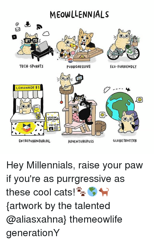 Cats, Memes, and Millennials: MEOWLLENNIALS  TECH-SPURRTS  PURRGRESSIVE  Eco-FURRIENDLY  LEMONADE $1  Oto  MEOW  LIKE US ON  ENTREPURRNEURIAL  GLOBE TROTTER  ADVENTURE PUSS Hey Millennials, raise your paw if you're as purrgressive as these cool cats!🐾🌎🐈 {artwork by the talented @aliasxahna} themeowlife generationY