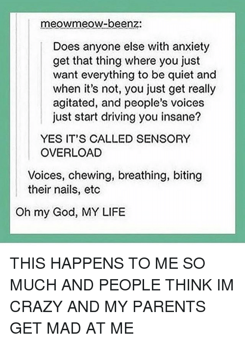 people think im crazy: meowmeow-beenz:  Does anyone else with anxiety  get that thing where you just  want everything to be quiet and  when it's not, you just get really  agitated, and people's voices  just start driving you insane?  YES IT'S CALLED SENSORY  OVERLOAD  Voices, chewing, breathing, biting  their nails, etc  Oh my God, MY LIFE THIS HAPPENS TO ME SO MUCH AND PEOPLE THINK IM CRAZY AND MY PARENTS GET MAD AT ME
