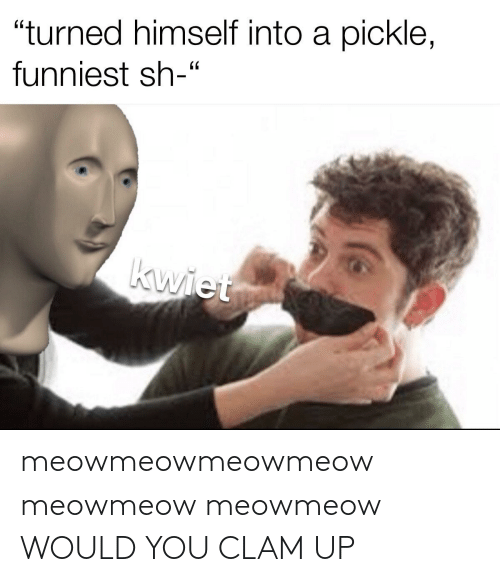 clam: meowmeowmeowmeow meowmeow meowmeow WOULD YOU CLAM UP