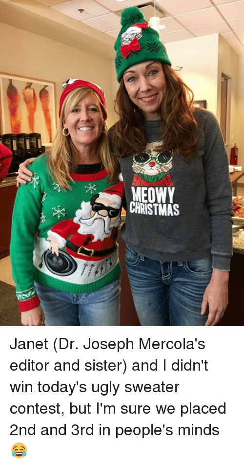 ugly sweaters: MEOWY  CHRISTMAS Janet (Dr. Joseph Mercola's editor and sister) and I didn't win today's ugly sweater contest, but I'm sure we placed 2nd and 3rd in people's minds 😂