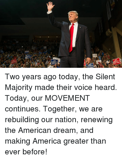 American Dream: MERA  GREAT  AMERIC  AMERIC Two years ago today, the Silent Majority made their voice heard. Today, our MOVEMENT continues.   Together, we are rebuilding our nation, renewing the American dream, and making America greater than ever before!