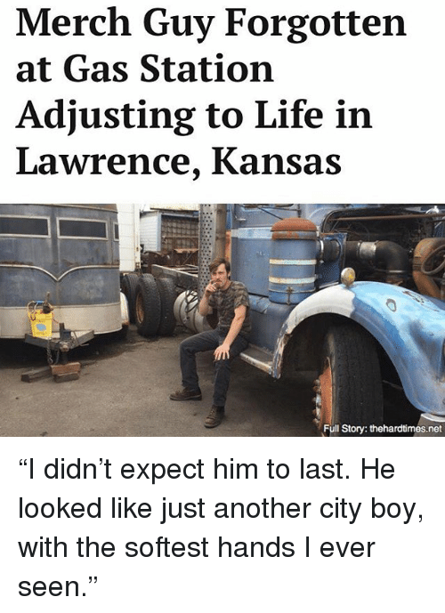 "Life, Memes, and Gas Station: Merch Guy Forgotten  at Gas Station  Adjusting to Life in  Lawrence, Kansas  Full Story: thehardtimes.net ""I didn't expect him to last. He looked like just another city boy, with the softest hands I ever seen."""