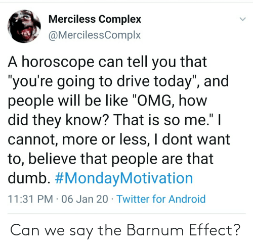 """Horoscope: Merciless Complex  @MercilessComplx  A horoscope can tell you that  """"you're going to drive today"""", and  people will be like """"OMG, how  did they know? That is so me."""" 