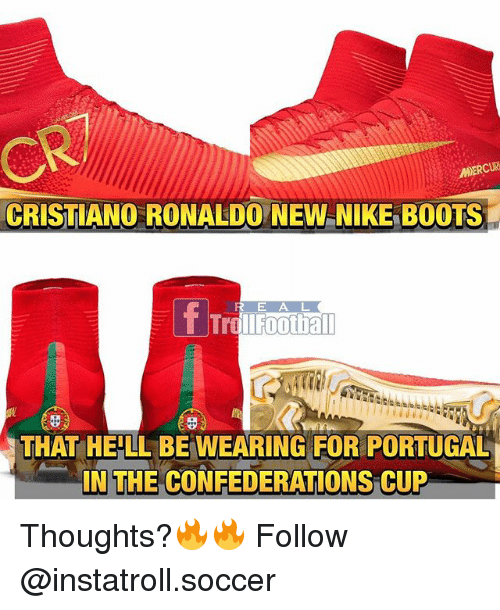 Cristiano Ronaldo, Football, and Memes: MERCUR  CRISTIANO RONALDO NEW NIKE BOOTS  f Trd  E A L  II Football  THAT HELL BE WEARING FOR PORTUGAL  IN THE CONFEDERATIONS CUP Thoughts?🔥🔥 Follow @instatroll.soccer