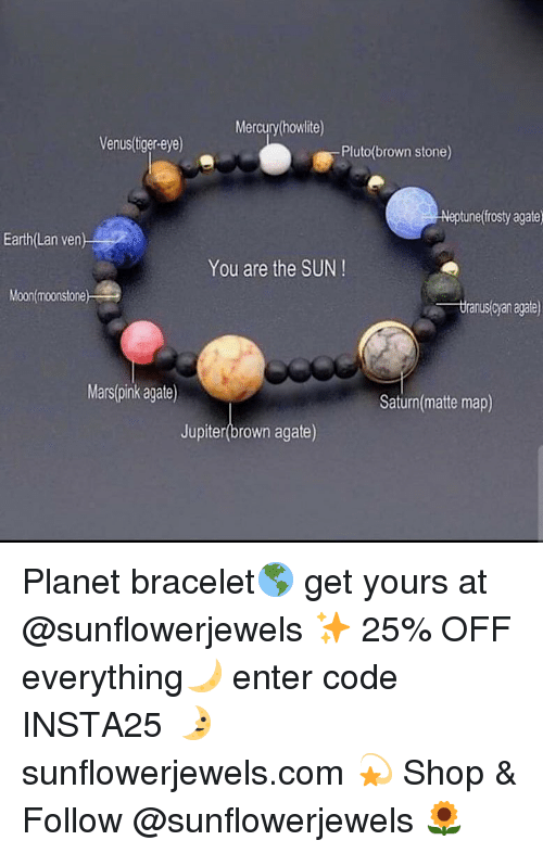 Funny, Earth, and Jupiter: Mercury(howlite)  Venus(tiger-eye)  Pluto(brown stone  Neptuneffrosty agate  Earth(Lan ven  You are the SUN!  Moon(moonstone  tranus(cyan agale)  Mars(pink agate)  Saturn(matte map)  Jupiter(brown agate) Planet bracelet🌎 get yours at @sunflowerjewels ✨ 25% OFF everything🌙 enter code INSTA25 🌛 sunflowerjewels.com 💫 Shop & Follow @sunflowerjewels 🌻