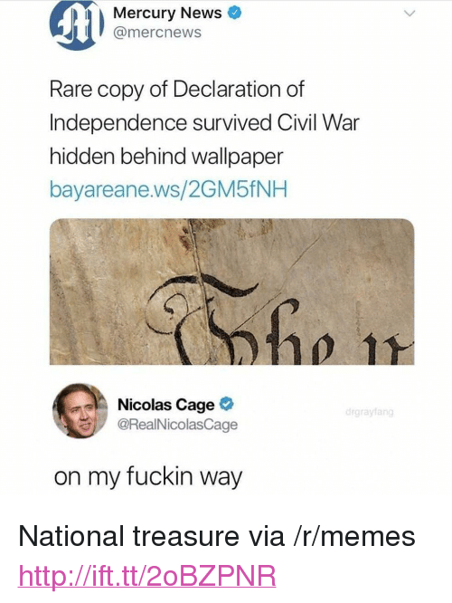 "Memes, News, and Nicolas Cage: Mercury News  mercnews  Rare copy of Declaration of  Independence survived Civil War  hidden behind wallpaper  bayareane.ws/2GM5fNH  0ho 11  Nicolas Cage  @RealNicolasCage  on my fuckin way <p>National treasure via /r/memes <a href=""http://ift.tt/2oBZPNR"">http://ift.tt/2oBZPNR</a></p>"