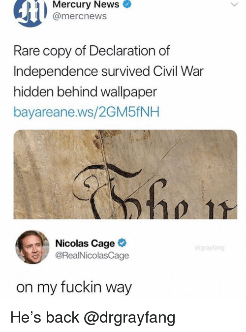 News, Nicolas Cage, and Civil War: Mercury  News  @mercnews  Rare copy of Declaration of  Independence survived Civil War  hidden behind wallpaper  bayareane.ws/2GM5fNH  Nicolas Cage >  @RealNicolasCage  drgrayfang  on my fuckin way He's back @drgrayfang