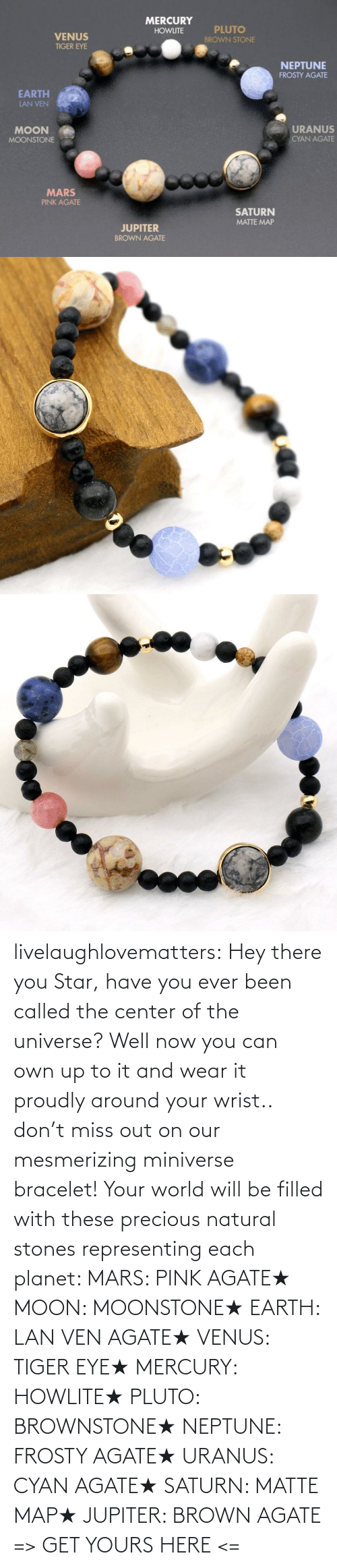 the universe: MERCURY  PLUTO  HOWLITE  VENUS  BROWN STONE  TIGER EYE  NEPTUNE  FROSTY AGATE  EARTH  LAN VEN  URANUS  MOON  CYAN AGATE  MOONSTONE  MARS  PINK AGATE  SATURN  MATTE MAP  JUPITER  BROWN AGATE livelaughlovematters: Hey there you Star, have you ever been called the center of the universe? Well now you can own up to it and wear it proudly around your wrist.. don't miss out on our mesmerizing miniverse bracelet! Your world will be filled with these precious natural stones representing each planet:  MARS: PINK AGATE★ MOON: MOONSTONE★ EARTH: LAN VEN AGATE★ VENUS: TIGER EYE★ MERCURY: HOWLITE★ PLUTO: BROWNSTONE★ NEPTUNE: FROSTY AGATE★ URANUS: CYAN AGATE★ SATURN: MATTE MAP★ JUPITER: BROWN AGATE => GET YOURS HERE <=