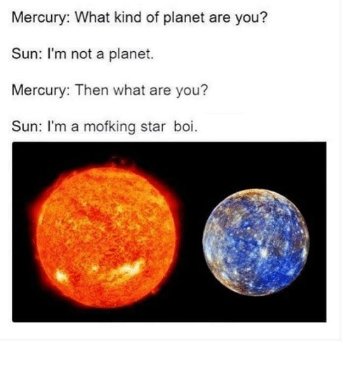 Dank, Mercury, and 🤖: Mercury: What kind of planet are you?  Sun: I'm not a planet.  Mercury: Then what are you?  Sun: I'm a mofking star boi.