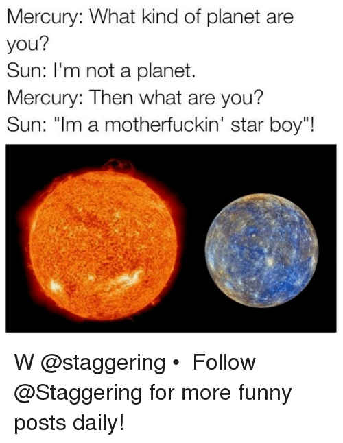 "Mercury, Planets, and Trendy: Mercury: What kind of planet are  you?  Sun: I'm not a planet.  Mercury: Then what are you?  Sun: ""Im a motherfuckin' star boy""! W @staggering • ➫➫➫ Follow @Staggering for more funny posts daily!"