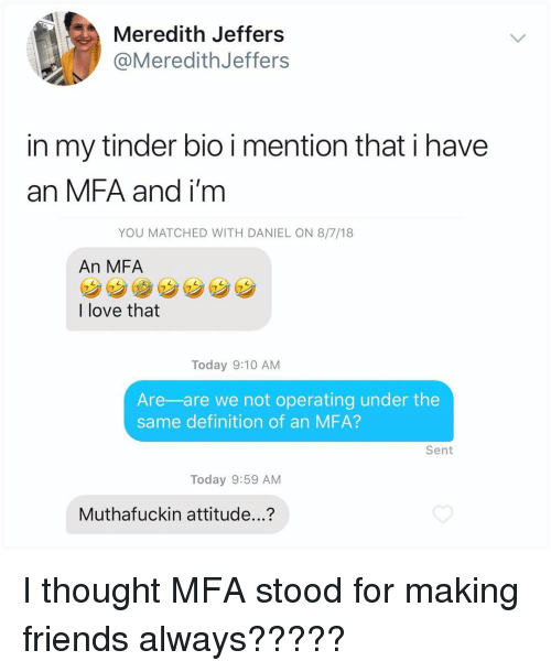 Friends, Love, and Memes: Meredith Jeffers  @MeredithJeffers  in my tinder bio i mention that i have  an MFA and i'm  YOU MATCHED WITH DANIEL ON 8/7/18  An MFA  7  I love that  Today 9:10 AM  Are-are we not operating under the  same definition of an MFA?  Sent  Today 9:59 AM  Muthafuckin attitude...? I thought MFA stood for making friends always?????