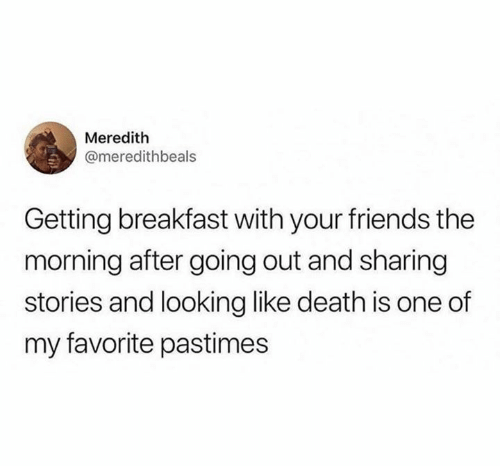 The Morning After: Meredith  @meredithbeals  Getting breakfast with your friends the  morning after going out and sharing  stories and looking like death is one of  my favorite pastimes