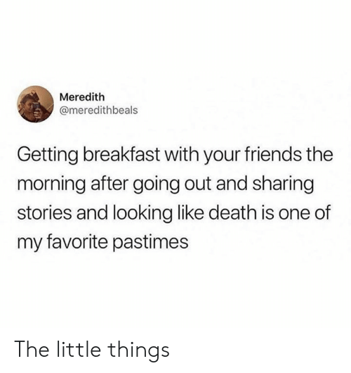 The Morning After: Meredith  @meredithbeals  Getting breakfast with your friends the  morning after going out and sharing  stories and looking like death is one of  my favorite pastimes The little things