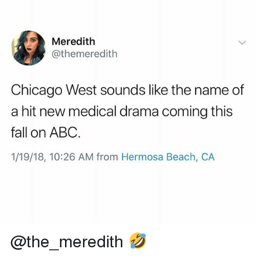 Abc, Chicago, and Fall: Meredith  @themeredith  Chicago West sounds like the name of  a hit new medical drama coming this  fall on ABC  1/19/18, 10:26 AM from Hermosa Beach, CA @the_meredith 🤣