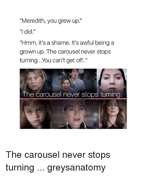"""Memes, 🤖, and Grown Ups: """"Meredith, you grew up.""""  """"I did.""""  """"Hmm, it's a shame. It's awful being a  grown up. The carousel never stops  turning...You can't get off.  The carousel never stops turning The carousel never stops turning ... greysanatomy"""