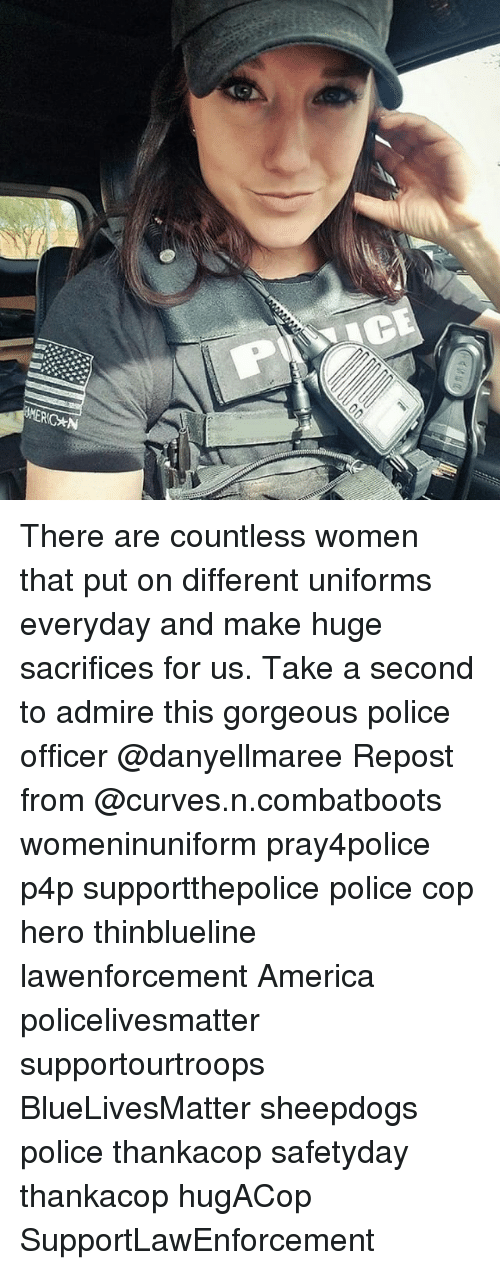 America, Memes, and Police: MERIC*N There are countless women that put on different uniforms everyday and make huge sacrifices for us. Take a second to admire this gorgeous police officer @danyellmaree Repost from @curves.n.combatboots womeninuniform pray4police p4p supportthepolice police cop hero thinblueline lawenforcement America policelivesmatter supportourtroops BlueLivesMatter sheepdogs police thankacop safetyday thankacop hugACop SupportLawEnforcement