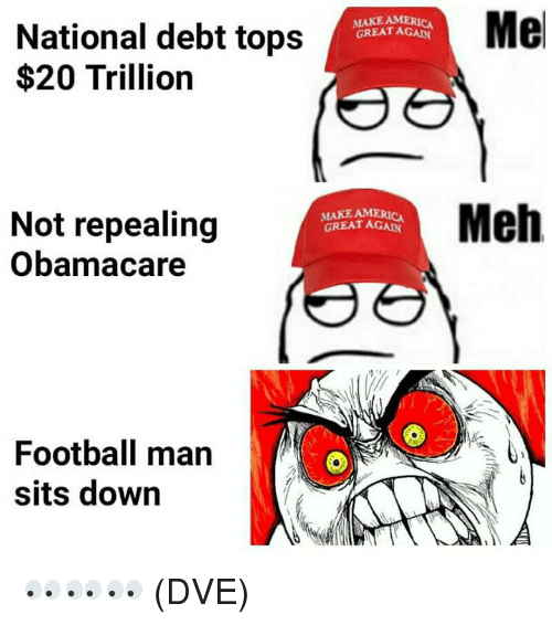 Football, Meh, and Memes: MERICA  GREAT AGAN  Me  National debt tops  $20 Trillion  MAKE AM  GREAT AGAN  Meh  Not repealing  Obamacare  Football man  sits down 👀👀👀 (DVE)
