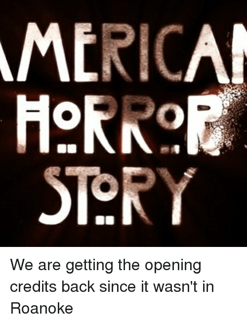 Opening Credits: MERICA  HekRo  STORY We are getting the opening credits back since it wasn't in Roanoke