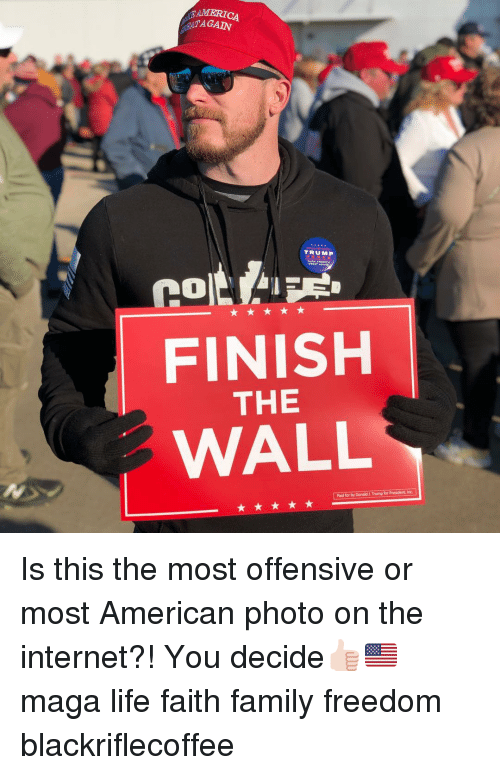 For President: MERICA  TAGAIN  TRUMP  FINISH  THE  WALL  Paid for by Donald &.Trump for President, Inc Is this the most offensive or most American photo on the internet?! You decide👍🏻🇺🇸 maga life faith family freedom blackriflecoffee