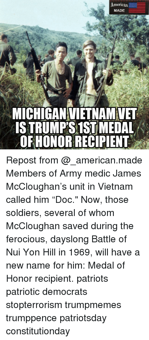 """Ferocious: merican  MADE  MICHIGANVIETNAMVET  ISTRUMPS 1ST MEDAL  OFHONOR RECIPIENT Repost from @_american.made Members of Army medic James McCloughan's unit in Vietnam called him """"Doc."""" Now, those soldiers, several of whom McCloughan saved during the ferocious, dayslong Battle of Nui Yon Hill in 1969, will have a new name for him: Medal of Honor recipient. patriots patriotic democrats stopterrorism trumpmemes trumppence patriotsday constitutionday"""