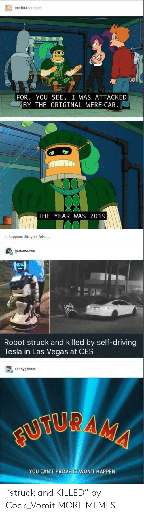 """Vomit: merlot-madness  FOR, YOU SEE, I WAS ATTACKED  BY THE ORIGINAL WERE-CAR  THE YEAR WAS 2019  It happens this year folks  gattomeows  Robot struck and killed by self-driving  Tesla in Las Vegas at CES  candygarnet  YOU CAN'T PROVE IT WON'T HAPPEN """"struck and KILLED"""" by Cock_Vomit MORE MEMES"""