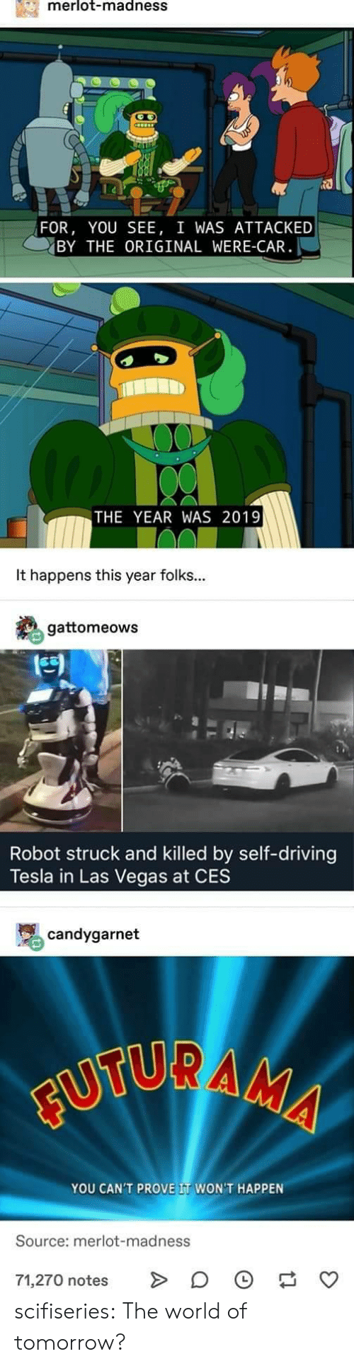 madness: merlot-madnesS  FOR, YOU SEE, I WAS ATTACKED  BY THE ORIGINAL WERE-CAR  THE YEAR WAS 2019  It happens this year folks...  gattomeows  凹  Robot struck and killed by self-driving  Tesla in Las Vegas at CES  骂candygarnet  YOU CAN'T PROVE IT WON'T HAPPEN  Source: merlot-madness  71,270 notes > 。 scifiseries:  The world of tomorrow?