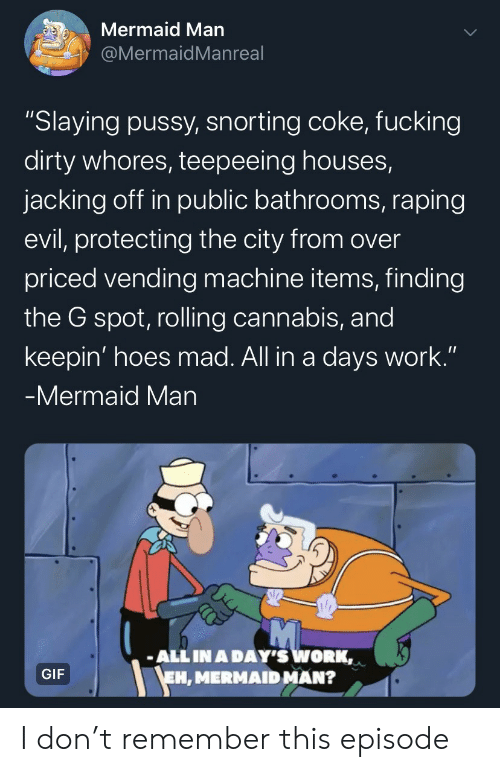 "jacking: Mermaid Man  @MermaidMan real  ""Slaying pussy, snorting coke, fucking  dirty whores, teepeeing houses,  jacking off in public bathrooms, raping  evil, protecting the city from over  priced vending machine items, finding  the G spot, rolling cannabis, and  keepin' hoes mad. All in a days work.""  -Mermaid Man  ALL IN A DAY'S WORK,  EH, MERMAID MAN?  GIF I don't remember this episode"