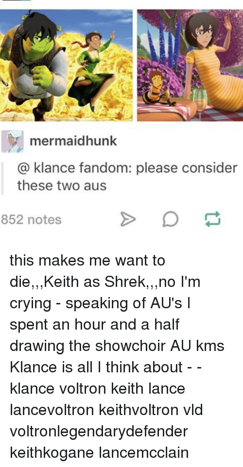 Memes, Shrek, and Drawings: mermaidhunk  klance fandom: please consider  a these two aus  852 notes this makes me want to die,,,Keith as Shrek,,,no I'm crying - speaking of AU's I spent an hour and a half drawing the showchoir AU kms Klance is all I think about - - klance voltron keith lance lancevoltron keithvoltron vld voltronlegendarydefender keithkogane lancemcclain