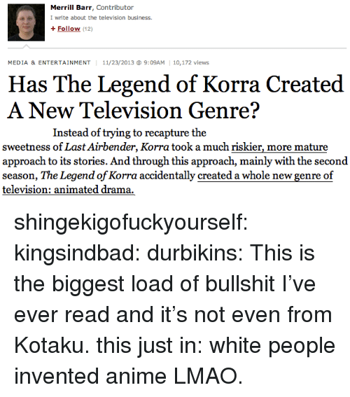 kotaku: Merrill Barr, Contributor  I write about the television business.  + Follow (12)  MEDIA & ENTERTAINMENT 11/23/2013 9:09AM 10,172 views  Has The Legend of Korra Created  A New Television Genre?   Instead of trying to recapture the  sweetness of Last Airbender, Korra took a much riskier, more mature  approach to its stories. And through this approach, mainly with the second  season, The Legend of Korra accidentally created a whole new genre of  television: animated drama. shingekigofuckyourself:  kingsindbad:  durbikins:  This is the biggest load of bullshit I've ever read and it's not even from Kotaku.  this just in: white people invented anime  LMAO.