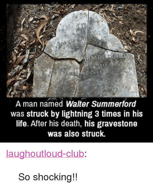 """gravestone: MERROR  1912  A R  A man named Walter Summerford  was struck by lightning 3 times in his  life. After his death, his gravestone  was also struck. <p><a href=""""http://laughoutloud-club.tumblr.com/post/159072244055/so-shocking"""" class=""""tumblr_blog"""">laughoutloud-club</a>:</p>  <blockquote><p>So shocking!!</p></blockquote>"""