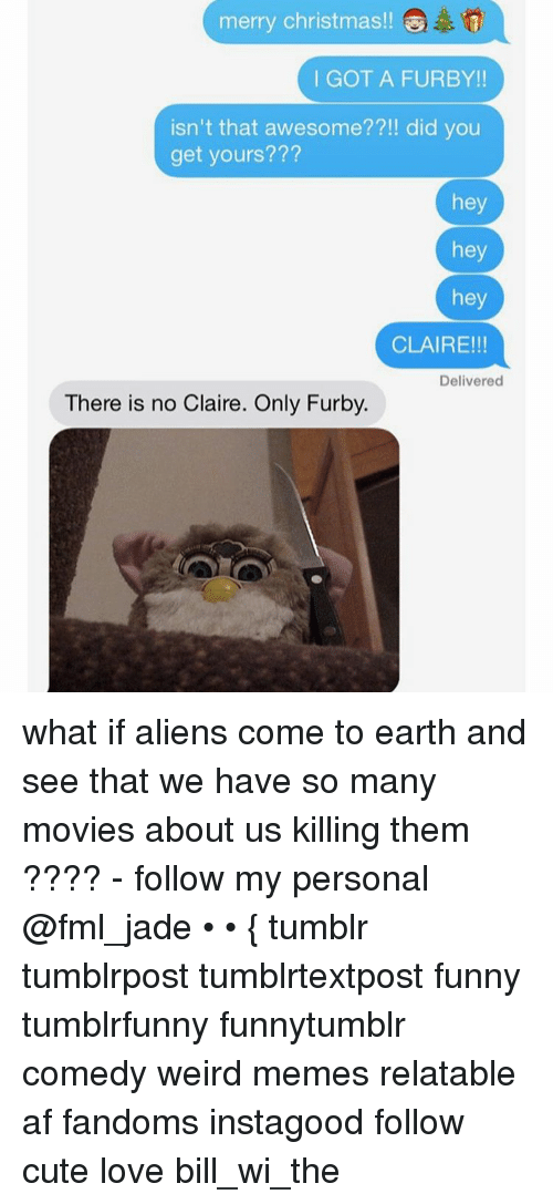 Ironic: merry Christmas!!  I GOT A FURBY!!  isn't that awesome??!! did you  get yours???  hey  hey  hey  CLAIRE!!!  Delivered  There is no Claire. Only Furby. what if aliens come to earth and see that we have so many movies about us killing them ???? - follow my personal @fml_jade • • { tumblr tumblrpost tumblrtextpost funny tumblrfunny funnytumblr comedy weird memes relatable af fandoms instagood follow cute love bill_wi_the