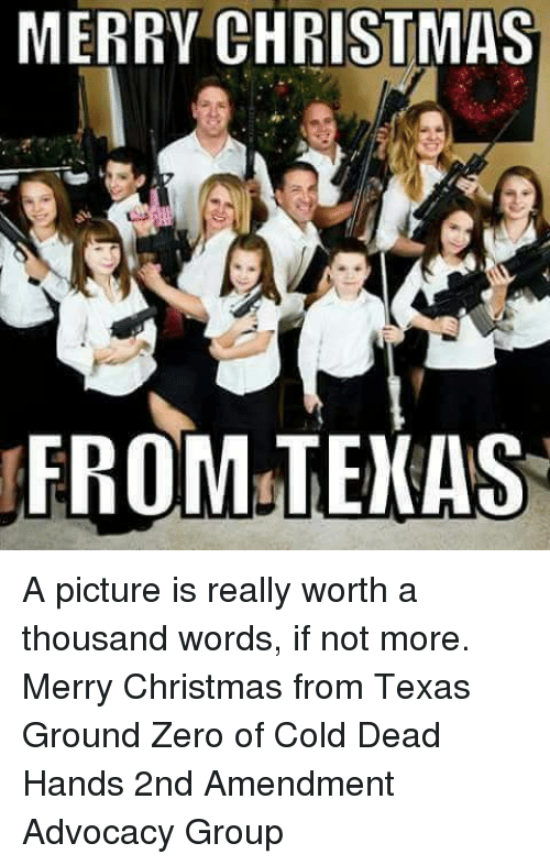 Dead Hand: MERRY CHRISTMAS  KFROM TEXAS A picture is really worth a thousand words, if not more.  Merry Christmas from Texas Ground Zero of Cold Dead Hands 2nd Amendment Advocacy Group