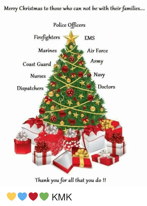 Memes, Army, and Air Force: Merry Christmas to those who can not be with their families  Police officers  Firefighters  EMS  Marines  Air Force  Coast Guard  Army  Navy  Nurses  a  Doctors  Dispatchers  Thank you for all that you do 💛💙❤💚 KMK