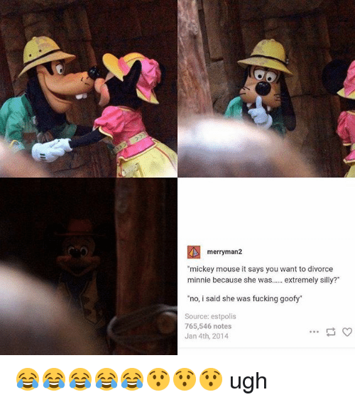 """Fucking, Mickey Mouse, and Mouse: merry man  """"mickey mouse it says you want to divorce  minnie because she was  extremely silly  """"no, i said she was fucking goofy""""  Source: estpolis  765,546 notes  Jan 4th, 2014 😂😂😂😂😂😯😯😯 ugh"""