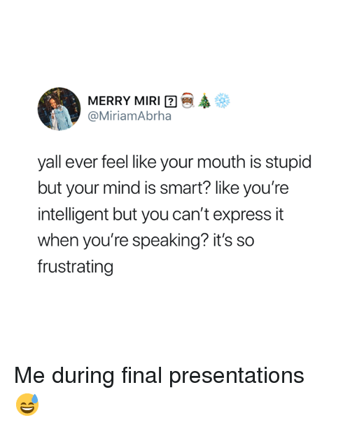 presentations: MERRY MIRI  @MiriamAbrha  yall ever feel like your mouth is stupid  but your mind is smart? like you're  intelligent but you can't express it  when you're speaking? it's so  frustrating Me during final presentations 😅
