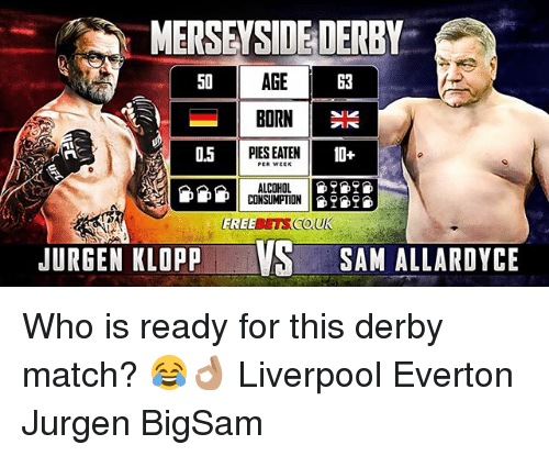 Everton, Memes, and Liverpool F.C.: MERSEYSIDE DERBY  AGE  BORN  PIES EATEN  50  63  0.5  10+  ALCOHOL 9  CONSUMPTION9  JURGEN KLOPP V  SAM ALLARDYCE Who is ready for this derby match? 😂👌🏽 Liverpool Everton Jurgen BigSam