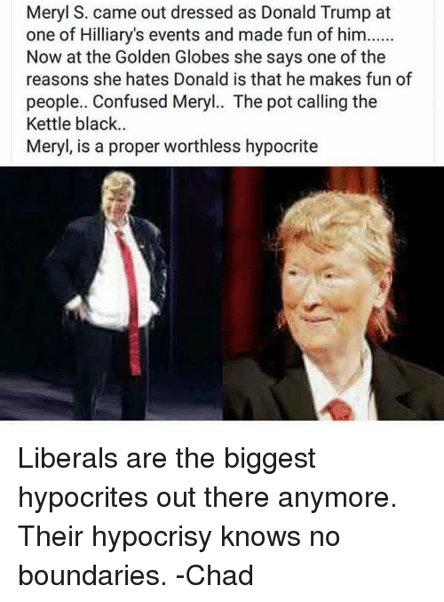 Confused, Donald Trump, and Golden Globes: Meryl S. came out dressed as Donald Trump at  one of Hilliary's events and made fun of him......  Now at the Golden Globes she says one of the  reasons she hates Donald is that he makes fun of  people.. Confused Meryl.. The pot calling the  Kettle black.  Meryl, is a proper worthless hypocrite Liberals are the biggest hypocrites out there anymore. Their hypocrisy knows no boundaries.  -Chad
